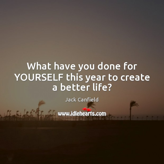 What have you done for YOURSELF this year to create a better life? Jack Canfield Picture Quote