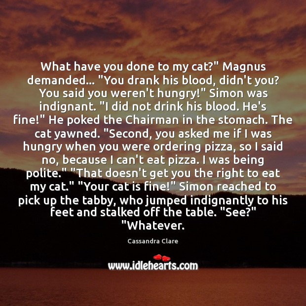 "Image, What have you done to my cat?"" Magnus demanded… ""You drank his"