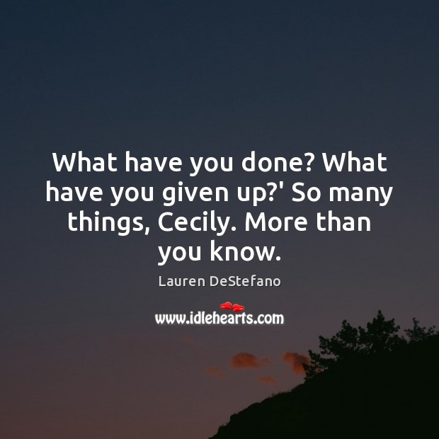 What have you done? What have you given up?' So many things, Cecily. More than you know. Lauren DeStefano Picture Quote