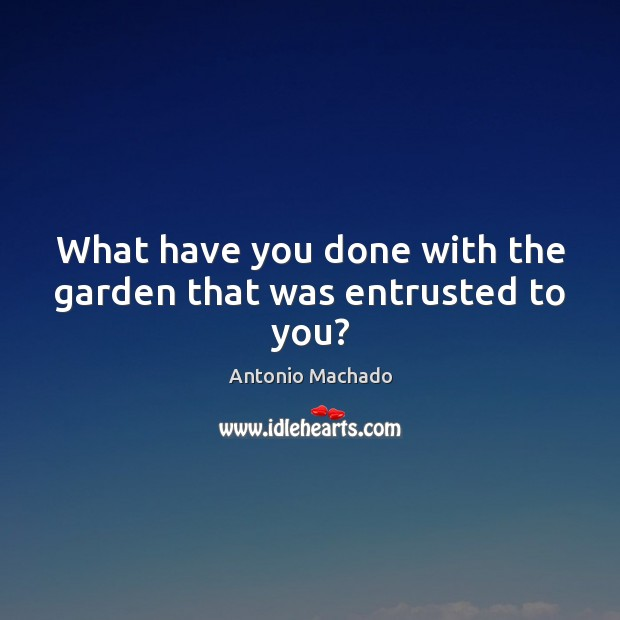 What have you done with the garden that was entrusted to you? Antonio Machado Picture Quote