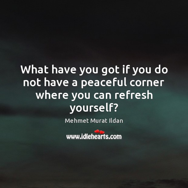 Image, What have you got if you do not have a peaceful corner where you can refresh yourself?