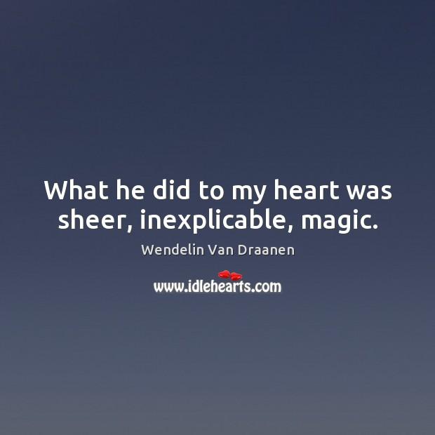 What he did to my heart was sheer, inexplicable, magic. Wendelin Van Draanen Picture Quote