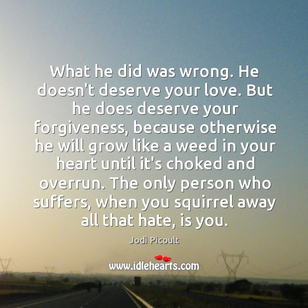 What he did was wrong. He doesn't deserve your love. But he Image