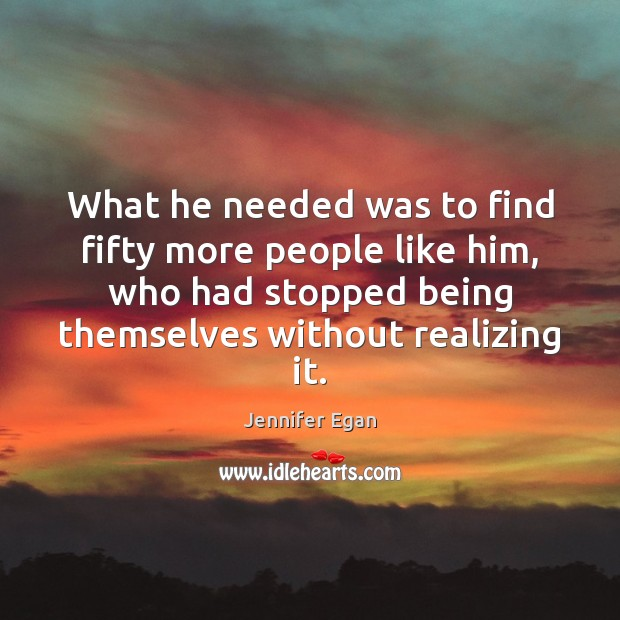 What he needed was to find fifty more people like him, who Jennifer Egan Picture Quote