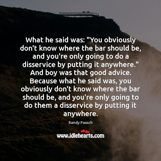 """What he said was: """"You obviously don't know where the bar should Randy Pausch Picture Quote"""