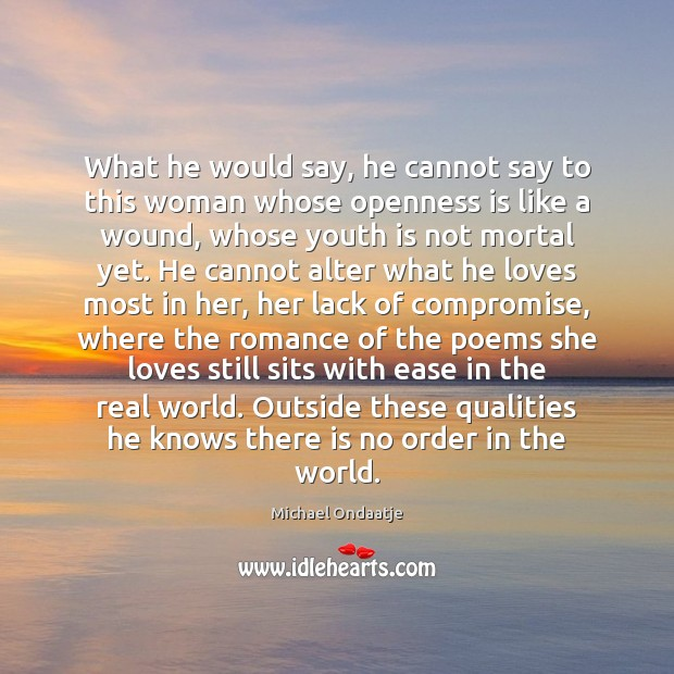 What he would say, he cannot say to this woman whose openness Michael Ondaatje Picture Quote