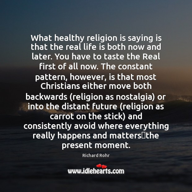What healthy religion is saying is that the real life is both Image