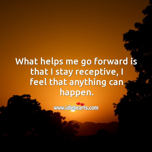 What helps me go forward is that I stay receptive, I feel that anything can happen. Image
