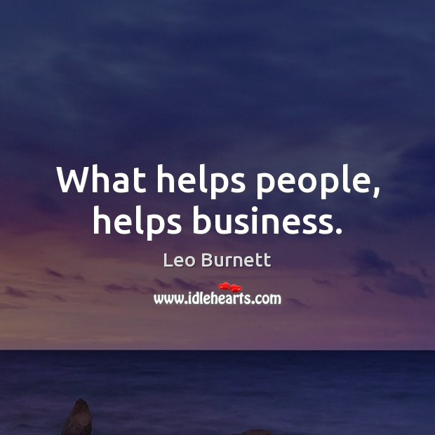 What helps people, helps business. Leo Burnett Picture Quote