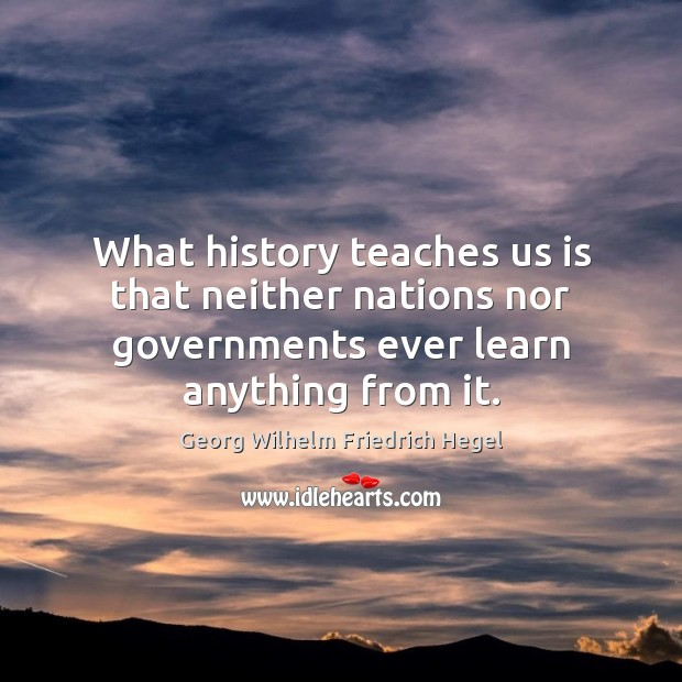 What history teaches us is that neither nations nor governments ever learn Georg Wilhelm Friedrich Hegel Picture Quote