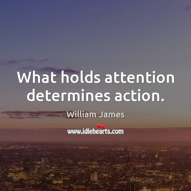 What holds attention determines action. Image
