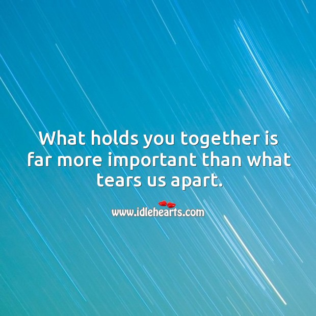 Image, What holds together is far more important than what tears apart.