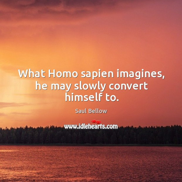 What Homo sapien imagines, he may slowly convert himself to. Image