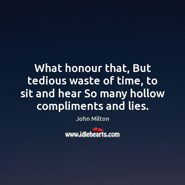 What honour that, But tedious waste of time, to sit and hear John Milton Picture Quote