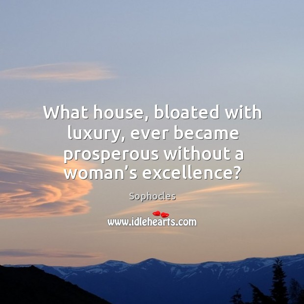 Image, What house, bloated with luxury, ever became prosperous without a woman's excellence?