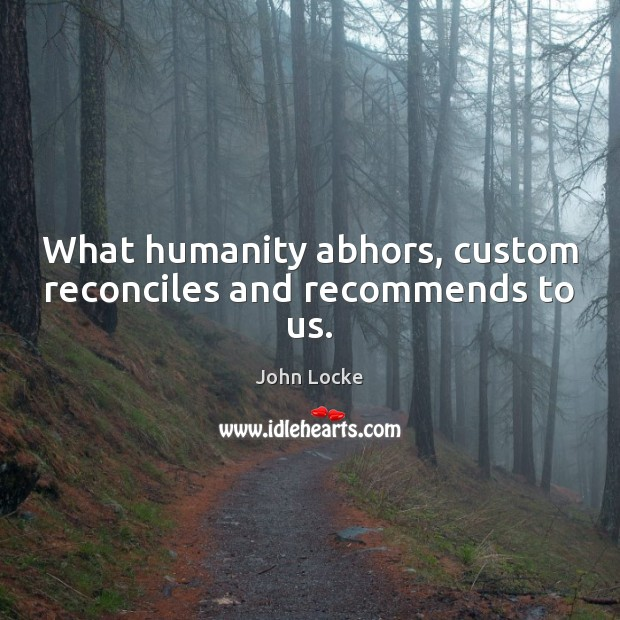 What humanity abhors, custom reconciles and recommends to us. John Locke Picture Quote