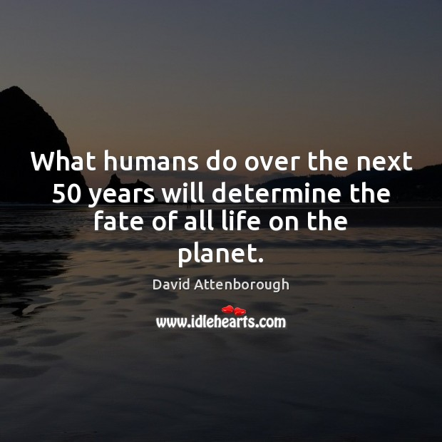 What humans do over the next 50 years will determine the fate of all life on the planet. Image