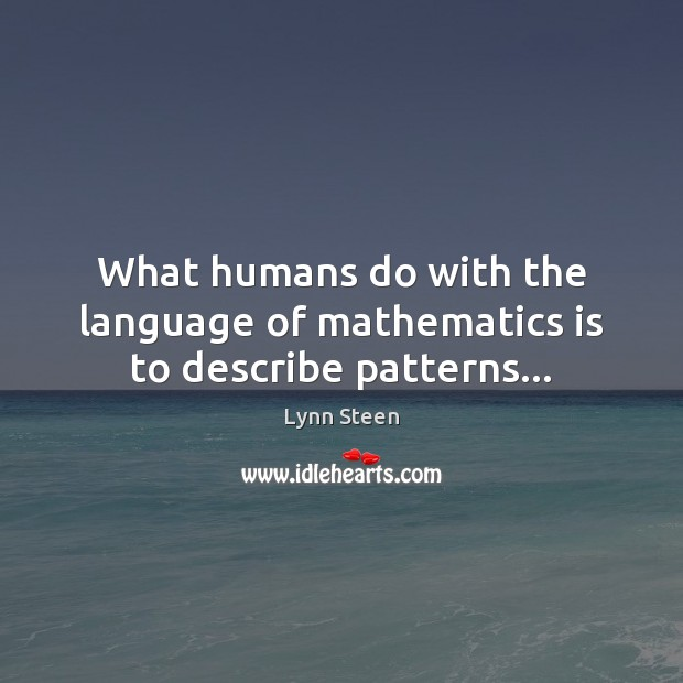 What humans do with the language of mathematics is to describe patterns… Image