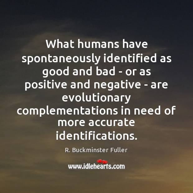 What humans have spontaneously identified as good and bad – or as R. Buckminster Fuller Picture Quote