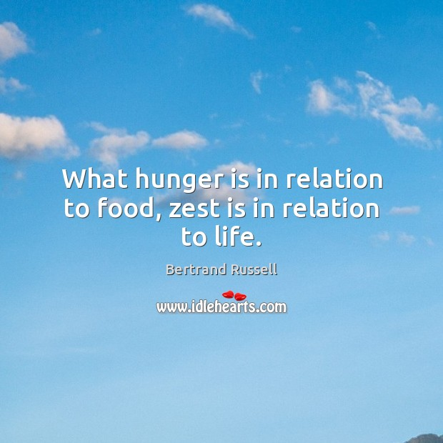 What hunger is in relation to food, zest is in relation to life. Hunger Quotes Image
