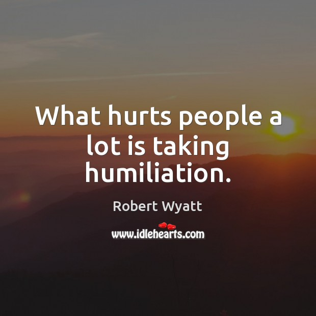 What hurts people a lot is taking humiliation. Robert Wyatt Picture Quote