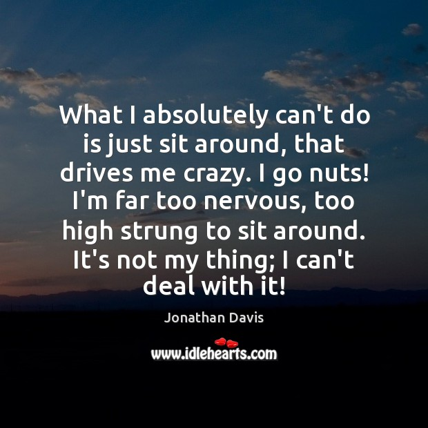 What I absolutely can't do is just sit around, that drives me Image