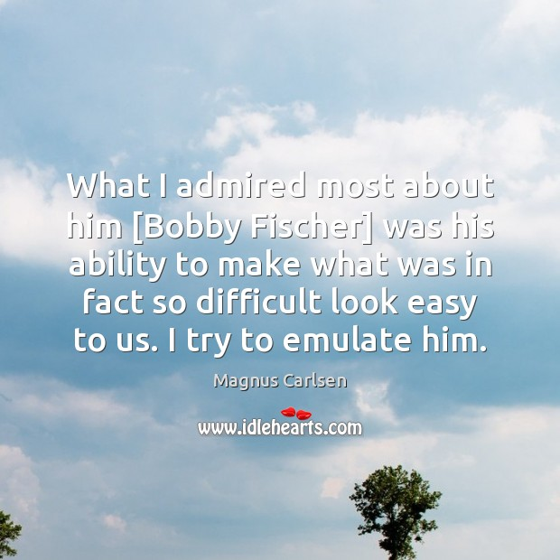 What I admired most about him [Bobby Fischer] was his ability to Magnus Carlsen Picture Quote