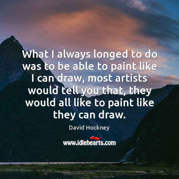 What I always longed to do was to be able to paint David Hockney Picture Quote