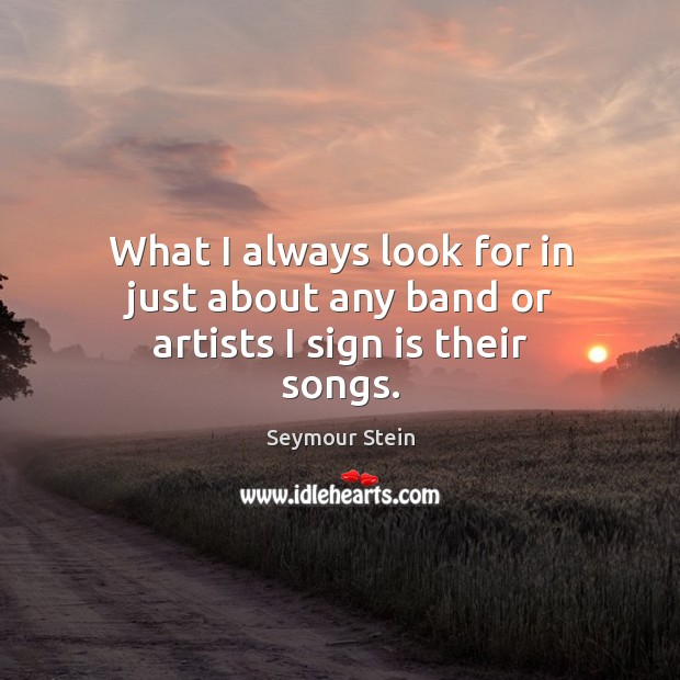 What I always look for in just about any band or artists I sign is their songs. Image