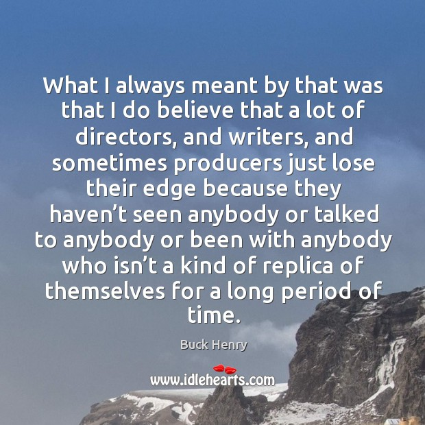 What I always meant by that was that I do believe that a lot of directors, and writers Image