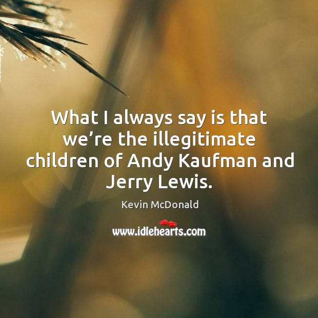 What I always say is that we're the illegitimate children of andy kaufman and jerry lewis. Image