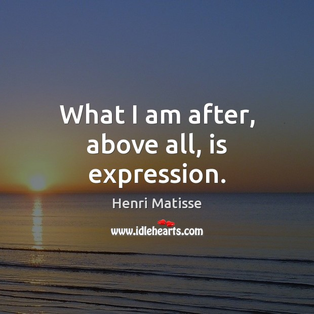 What I am after, above all, is expression. Henri Matisse Picture Quote