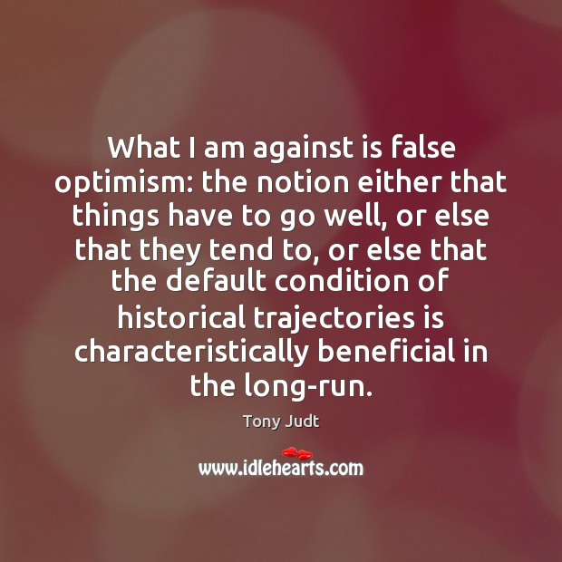 What I am against is false optimism: the notion either that things Image