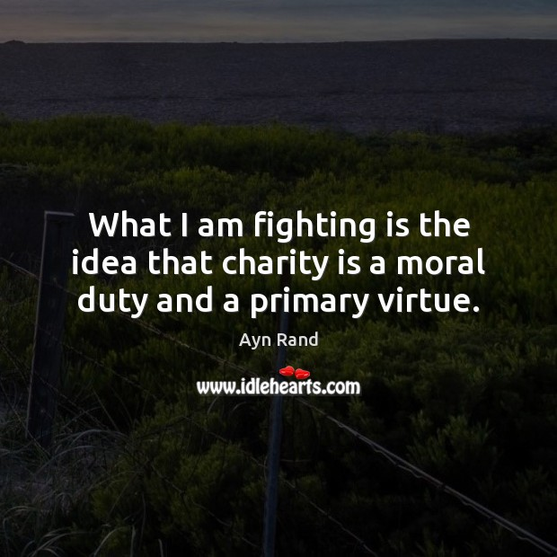 What I am fighting is the idea that charity is a moral duty and a primary virtue. Charity Quotes Image