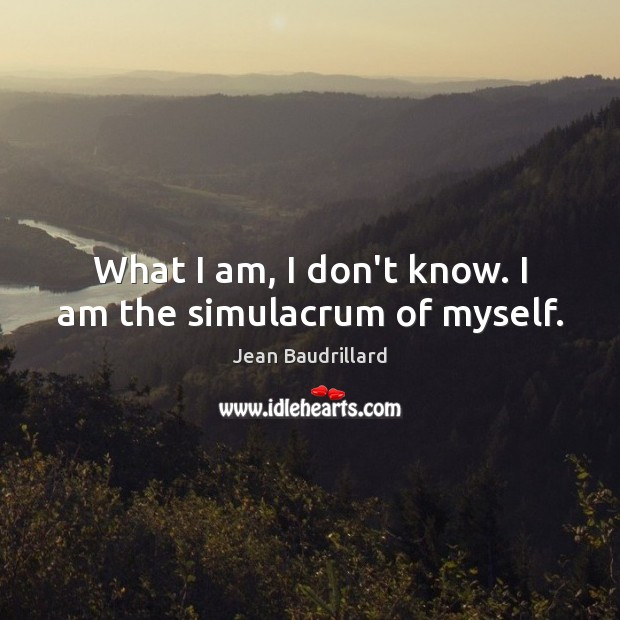 What I am, I don't know. I am the simulacrum of myself. Jean Baudrillard Picture Quote