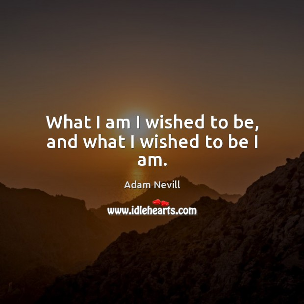 Image, What I am I wished to be, and what I wished to be I am.