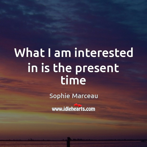 What I am interested in is the present time Sophie Marceau Picture Quote