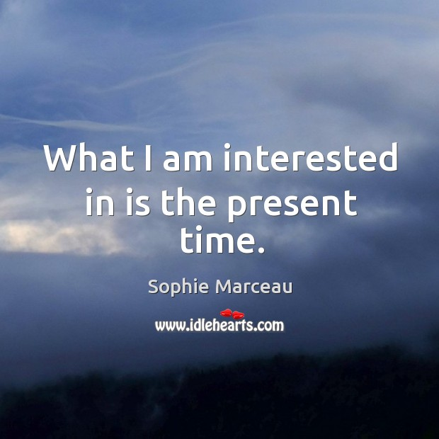 What I am interested in is the present time. Sophie Marceau Picture Quote