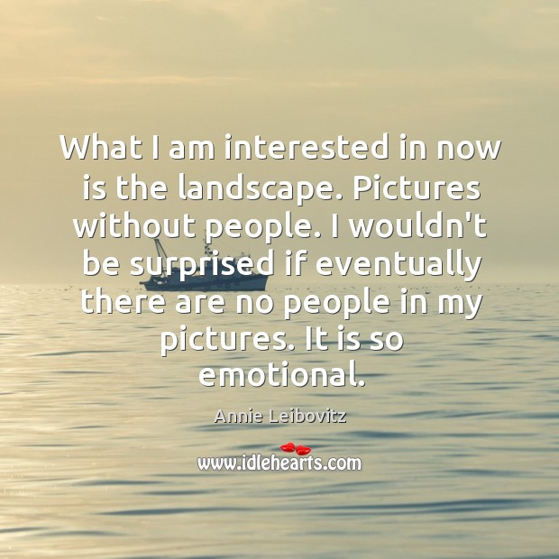 What I am interested in now is the landscape. Pictures without people. Annie Leibovitz Picture Quote