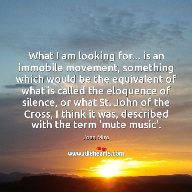 What I am looking for… is an immobile movement, something which would Joan Miro Picture Quote