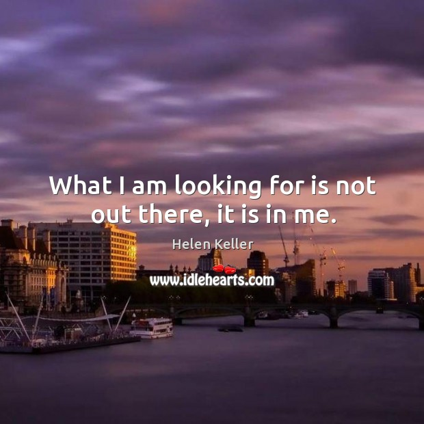 What I am looking for is not out there, it is in me. Image