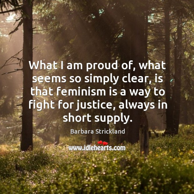 Image, What I am proud of, what seems so simply clear, is that feminism is a way to fight for justice, always in short supply.