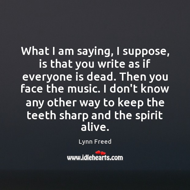 What I am saying, I suppose, is that you write as if Image