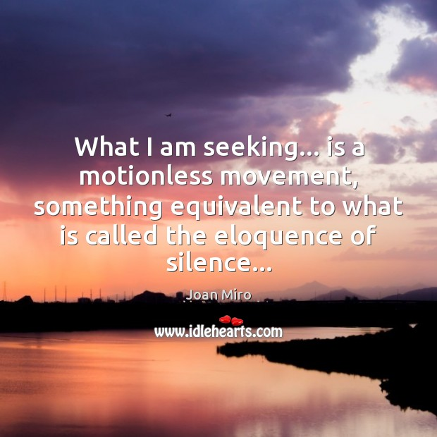 What I am seeking… is a motionless movement, something equivalent to what Joan Miro Picture Quote