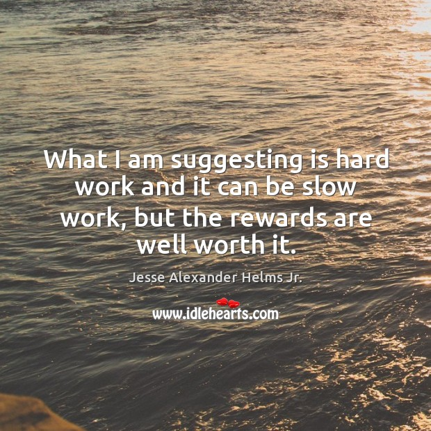 Image, What I am suggesting is hard work and it can be slow work, but the rewards are well worth it.