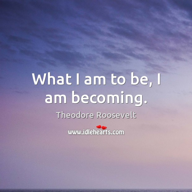 What I am to be, I am becoming. Theodore Roosevelt Picture Quote