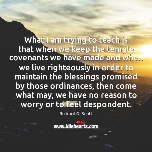 What I am trying to teach is that when we keep the Richard G. Scott Picture Quote