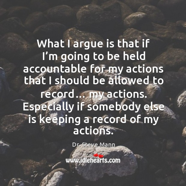What I argue is that if I'm going to be held accountable for my actions that Image