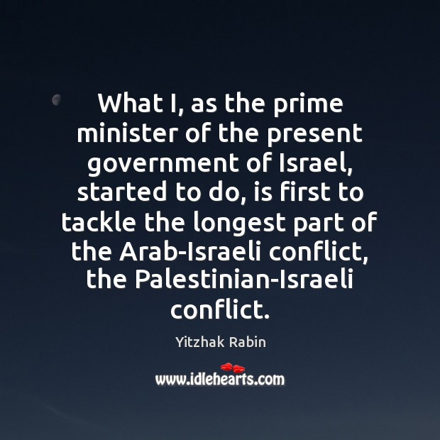 What I, as the prime minister of the present government of Israel, Yitzhak Rabin Picture Quote