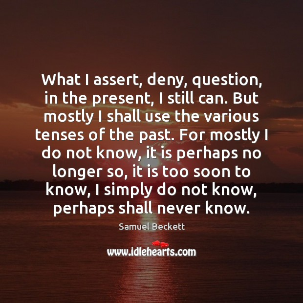 What I assert, deny, question, in the present, I still can. But Samuel Beckett Picture Quote